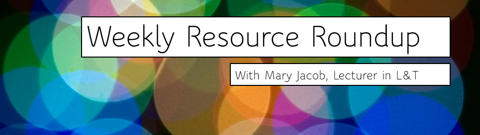 Weekly Resource Roundup with Mary Jacob, Lecturer in Learning and Teaching